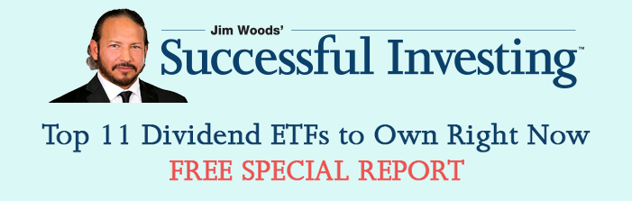 Jim Woods Top 11 Dividend ETFs to Own Right Now Free Special Report